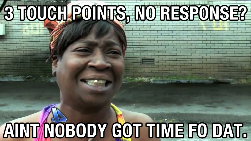 Visual for the post, '3 touch points, no responce? Aint nobody got time fo dat'